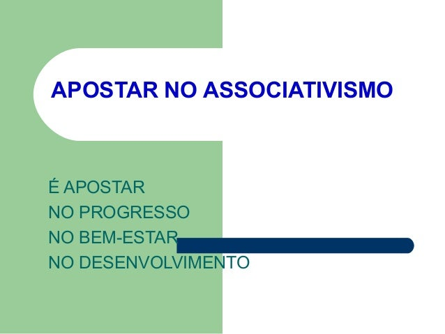 APOSTAR NO ASSOCIATIVISMO  É APOSTAR NO PROGRESSO NO BEM-ESTAR NO DESENVOLVIMENTO