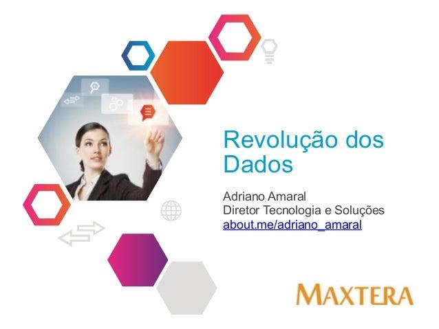 Revolução dos Dados Adriano Amaral Diretor Tecnologia e Soluções about.me/adriano_amaral