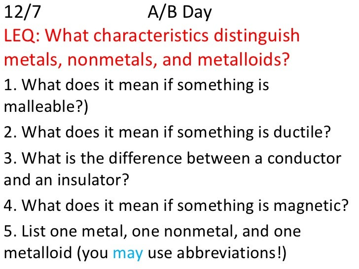 12/7            A/B DayLEQ: What characteristics distinguishmetals, nonmetals, and metalloids?1. What does it mean if some...