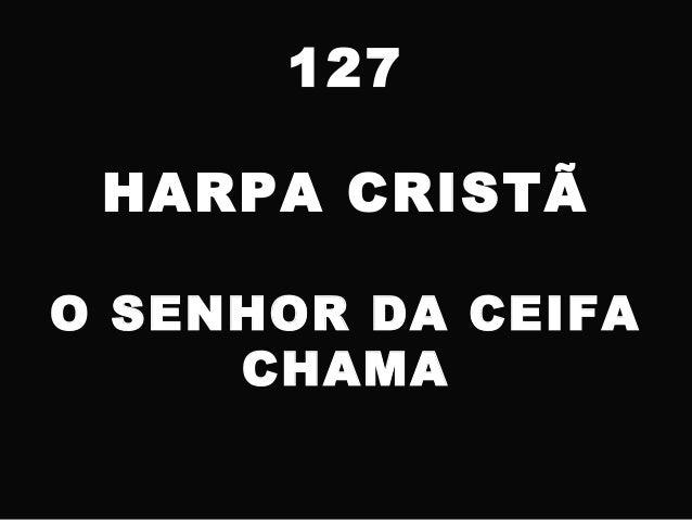 127 HARPA CRISTÃ O SENHOR DA CEIFA CHAMA