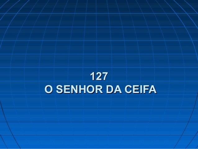 127127 O SENHOR DA CEIFAO SENHOR DA CEIFA