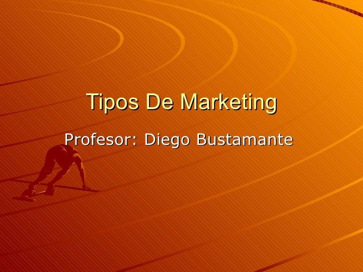 Tipos De Marketing Profesor: Diego Bustamante