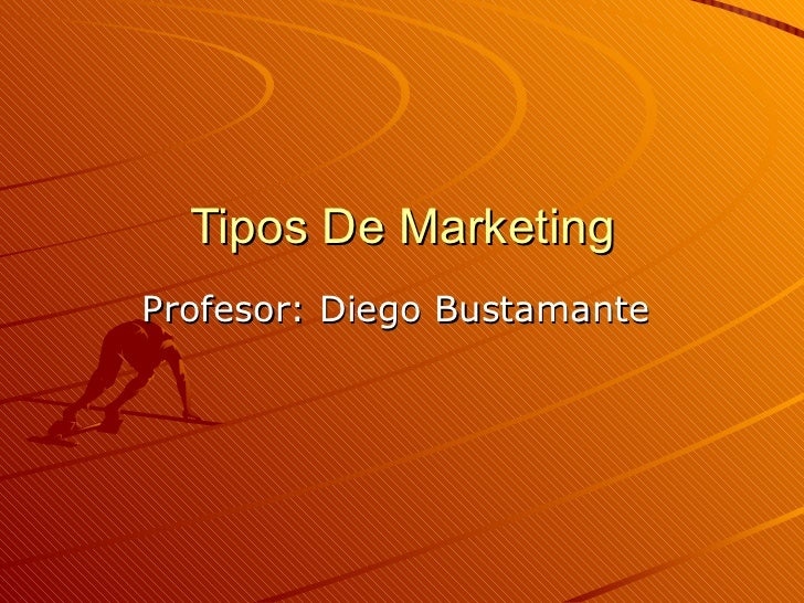 Tipos De Marketing Profesor: Diego Bustamante