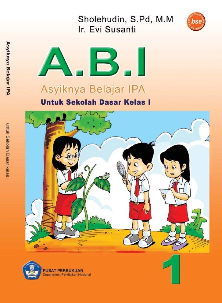 Sholehudin, S.Pd, M.M Ir. Evi Susanti     A.B.I Asyiknya Belajar IPA untuk Sekolah Dasar kelas I               Pusat Perbu...
