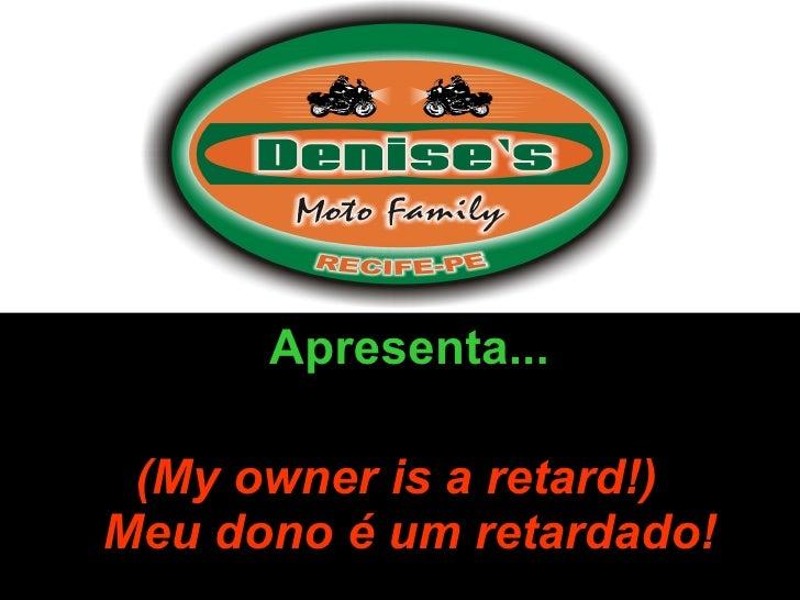 Apresenta... (My owner is a retard!)  Meu dono é um retardado!