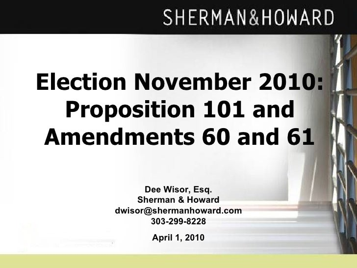Election November 2010: Proposition 101 and Amendments 60 and 61 Dee Wisor, Esq. Sherman & Howard [email_address] 303-299-...
