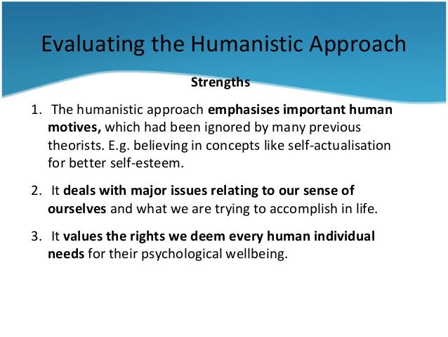 humanistic strengths weaknesses This analysis will also explain how humanistic and existential theories influence interpersonal relationships strengths of humanistic and existential personality theories one of the strengths of the humanistic personality theory is maslow's hierarchy of needs.