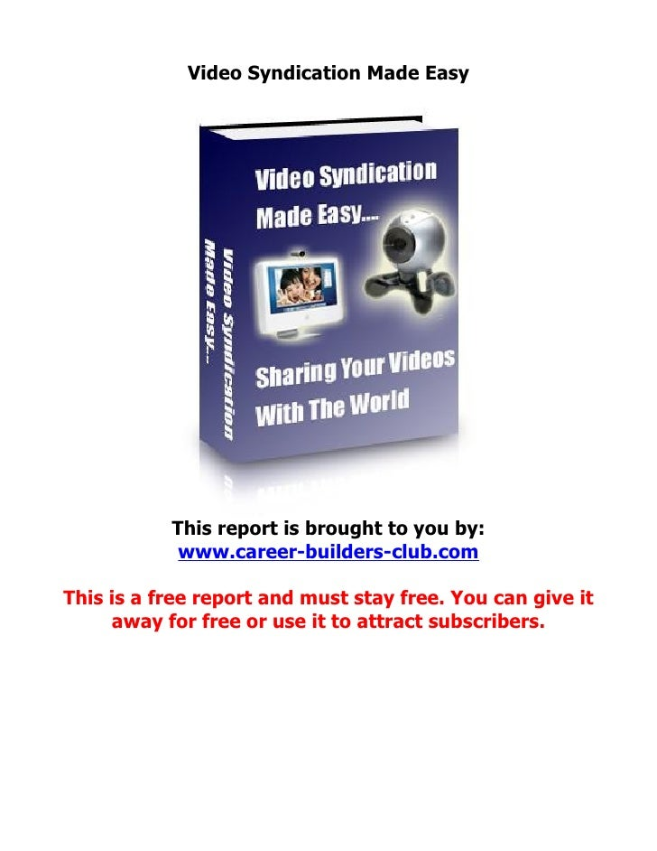 Video Syndication Made Easy                This report is brought to you by:             www.career-builders-club.com  Thi...
