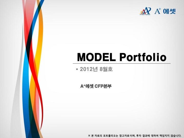 MODEL Portfolio 2012년 8월호 A+에셋 CFP본부   ※ 본 자료의 포트폴리오는 참고자료이며, 투자 결과에 대하여 책임지지 않습니다.