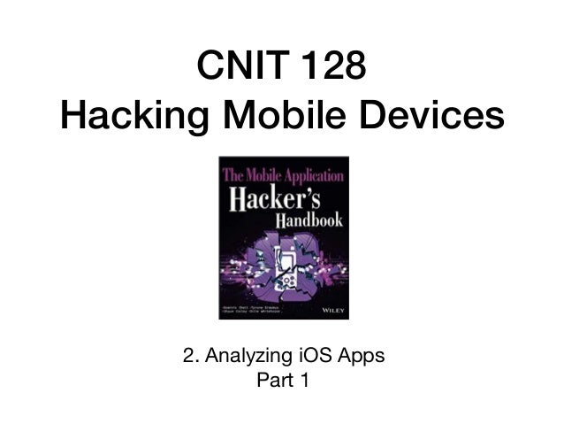 CNIT 128 Hacking Mobile Devices 2. Analyzing iOS Apps  Part 1