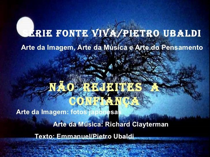 NÃO REJEITES A CONFIANÇA Série fonte viva/pietro ubaldi Arte da Imagem, Arte da Música e Arte do Pensamento Arte da Imagem...