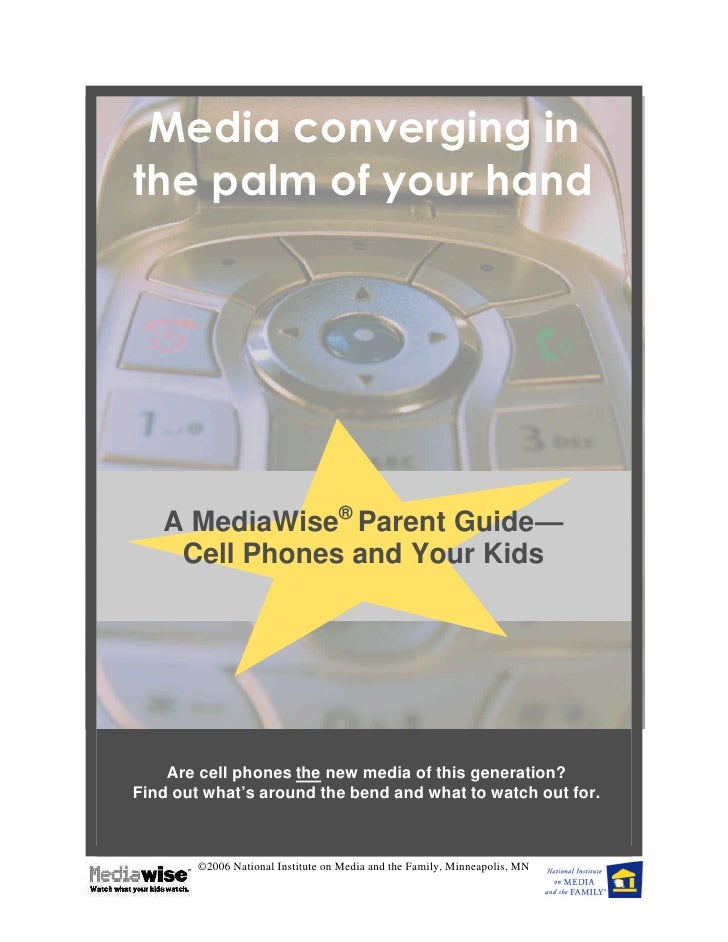 Media converging in the palm of your hand        A MediaWise® Parent Guide—     Cell Phones and Your Kids         Are cell...