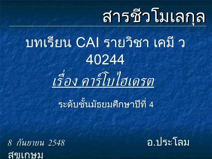 สารชีวโมเลกุล บทเรียน  CAI  รายวิชา เคมี ว   40244 ระดับชั้นมัธยมศึกษาปีที่  4 8  กันยายน  2548   อ . ประโลม  สุขเกษม เรื่...