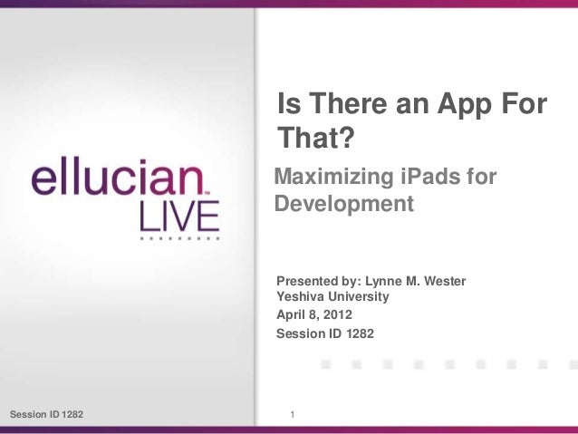 Session ID 1282 1Presented by: Lynne M. WesterYeshiva UniversityApril 8, 2012Session ID 1282Is There an App ForThat?Maximi...