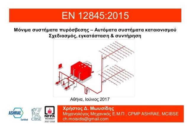 Μόνιμα συστήματα πυρόσβεσης – Αυτόματα συστήματα καταιονισμού Σχεδιασμός, εγκατάσταση & συντήρηση ΕΝ 12845:2015 Χρήστος Δ....
