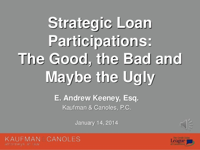 Strategic Loan Participations: The Good, the Bad and Maybe the Ugly E. Andrew Keeney, Esq. Kaufman & Canoles, P.C. January...