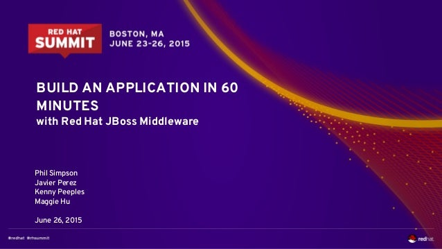 BUILD AN APPLICATION IN 60 MINUTES with Red Hat JBoss Middleware Phil Simpson Javier Perez Kenny Peeples Maggie Hu June 26...
