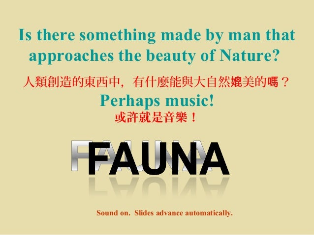 Is there something made by man that approaches the beauty of Nature? 人類創造的東西中,有什麼能與大自然 美的 ?媲 嗎 Perhaps music! 或許就是音樂! Soun...