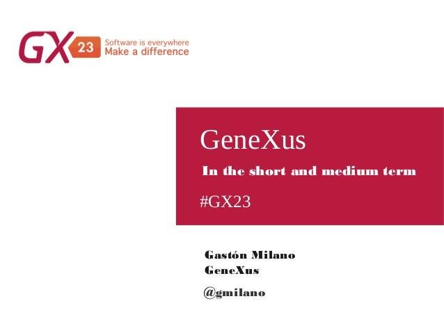 #GX23 GeneXus Gastón Milano GeneXus In the short and medium term @gmilano