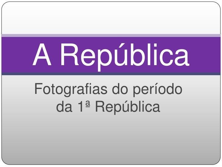 A RepúblicaFotografias do período   da 1ª República
