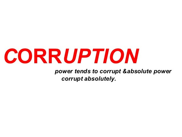 CORRUPTION power tends to corrupt &absolute power corrupt absolutely.
