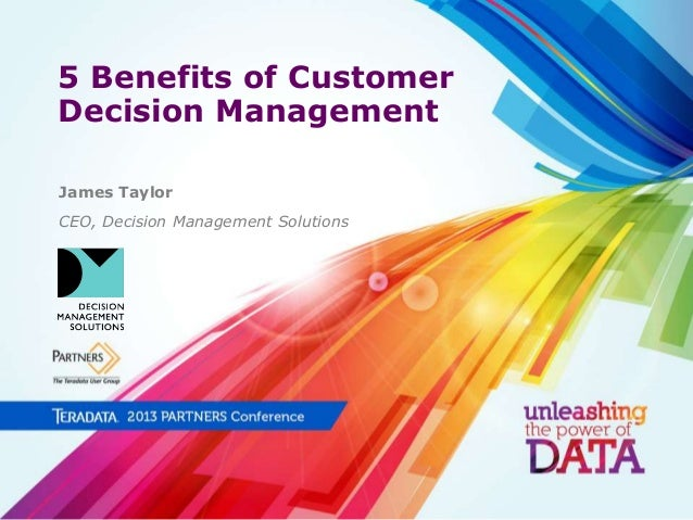 5 Benefits of Customer Decision Management James Taylor CEO, Decision Management Solutions