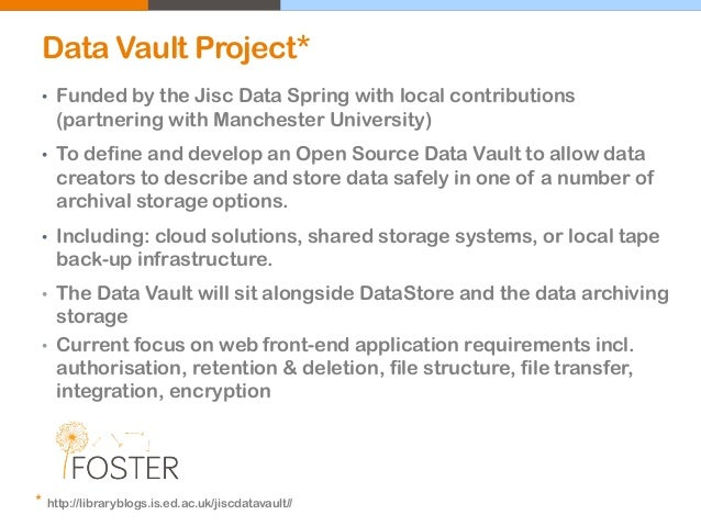 Data Vault Project* • Funded by the Jisc Data Spring with local contributions (partnering with Manchester University) • To...