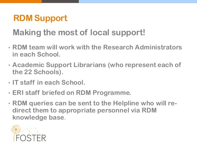 RDM Support Making the most of local support! • RDM team will work with the Research Administrators in each School. • Acad...