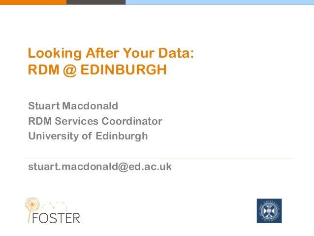 Stuart Macdonald RDM Services Coordinator University of Edinburgh stuart.macdonald@ed.ac.uk Looking After Your Data: RDM @...
