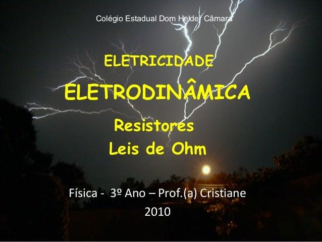 ELETRICIDADE ELETRODINÂMICA Resistores Leis de Ohm Física - 3º Ano – Prof.(a) Cristiane 2010 Colégio Estadual Dom Helder C...