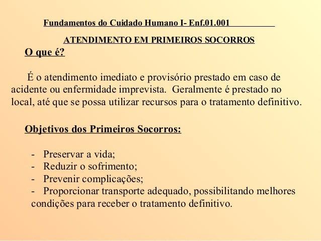 Fundamentos do Cuidado Humano I- Enf.01.001 ATENDIMENTO EM PRIMEIROS SOCORROS O que é? É o atendimento imediato e provisór...