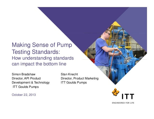 Making Sense of Pump Testing Standards: How understanding standards can impact the bottom line Simon Bradshaw Director, AP...