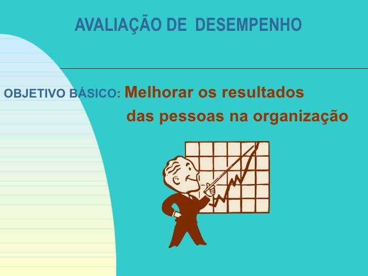 AVALIAÇÃO DE DESEMPENHOOBJETIVO BÁSICO: Melhorar                        os resultados                das pessoas na organi...