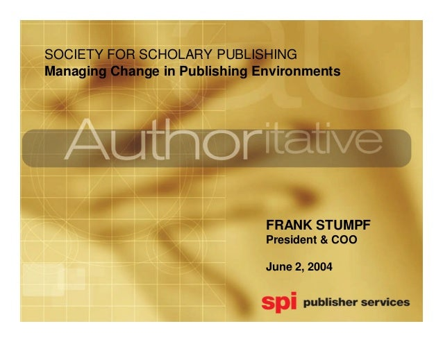 SOCIETY FOR SCHOLARY PUBLISHINGManaging Change in Publishing Environments                               FRANK STUMPF      ...