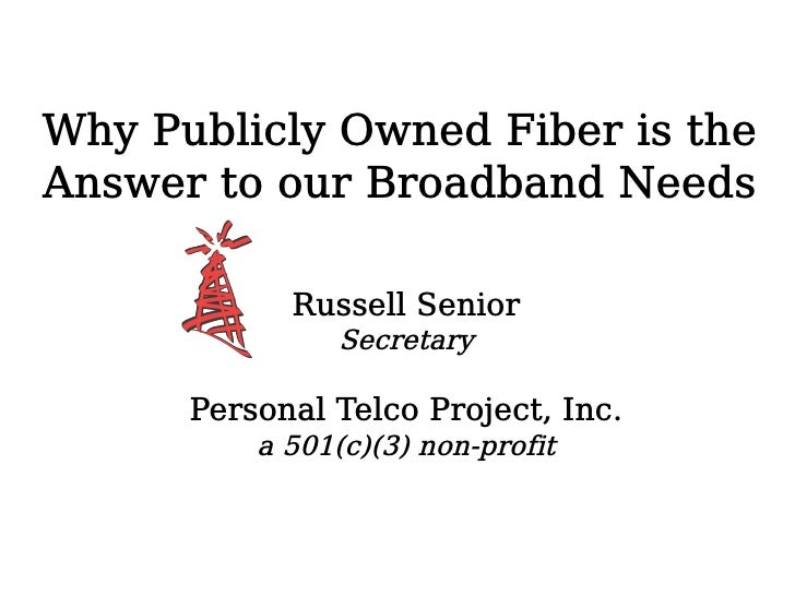 Why Publicly Owned Fiber is the Answer to our Broadband Needs              Russell Senior                 Secretary       ...