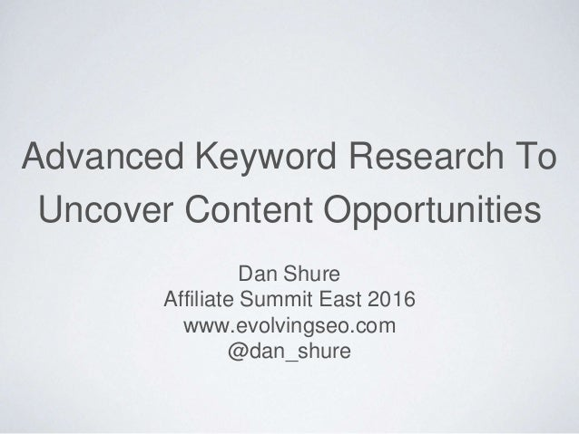 Advanced Keyword Research To Uncover Content Opportunities Dan Shure Affiliate Summit East 2016 www.evolvingseo.com @dan_s...