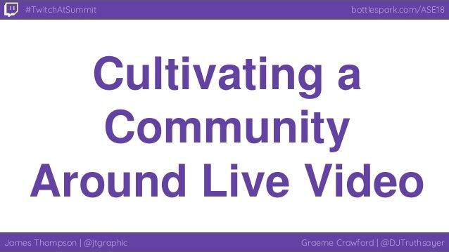 James Thompson | @jtgraphic Graeme Crawford | @DJTruthsayer bottlespark.com/ASE18#TwitchAtSummit Cultivating a Community A...