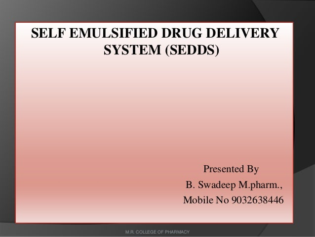 SELF EMULSIFIED DRUG DELIVERY SYSTEM (SEDDS) Presented By B. Swadeep M.pharm., Mobile No 9032638446 M.R. COLLEGE OF PHARMA...