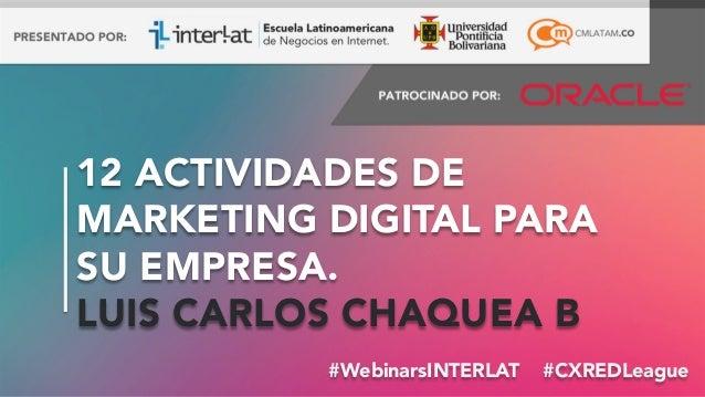 12 ACTIVIDADES DE MARKETING DIGITAL PARA SU EMPRESA. LUIS CARLOS CHAQUEA B #WebinarsINTERLAT #CXREDLeague #FormaciónEBusi...