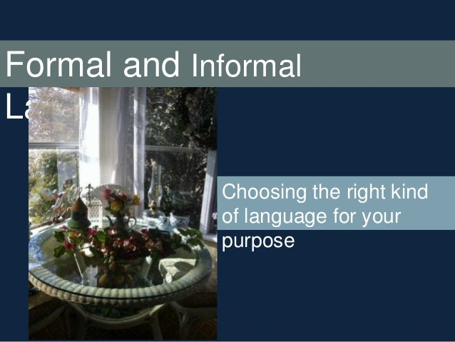 Formal and Informal Language Choosing the right kind of language for your purpose