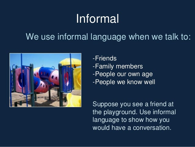 importance of informal and formal language Formal vs informal education we all think we know about education as being the one imparted in schools around the country this system of education, devised by the government and based upon a curriculum is called the formal system of education.