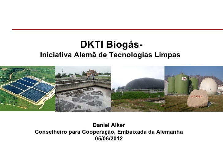 DKTI Biogás- Iniciativa Alemã de Tecnologias Limpas                    Daniel AlkerConselheiro para Cooperação, Embaixada ...