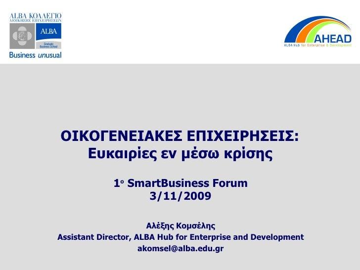 ΟΙΚΟΓΕΝΕΙΑΚΕΣ ΕΠΙΧΕΙΡΗΣΕΙΣ: Ευκαιρίες εν μέσω κρίσης 1 ο   SmartBusiness Forum 3/11/2009 Αλέξης Κομσέλης Assistant Directo...