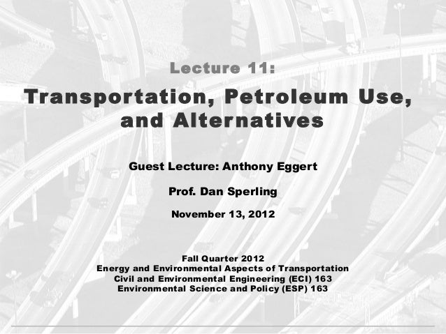 Lecture 11:Tr anspor tation, Petroleum Use,        and Alter natives            Guest Lecture: Anthony Eggert             ...