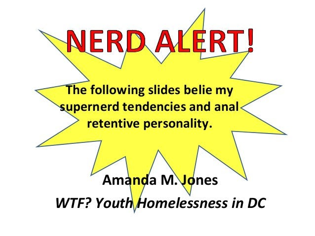 Amanda M. Jones WTF? Youth Homelessness in DC The following slides belie my supernerd tendencies and anal retentive person...