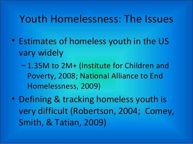 Youth Homelessness: The Issues • Estimates of homeless youth in the US vary widely –1.35M to 2M+ (Institute for Children a...