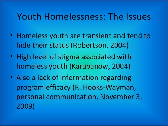 Youth Homelessness: The Issues • Homeless youth are transient and tend to hide their status (Robertson, 2004) • High level...