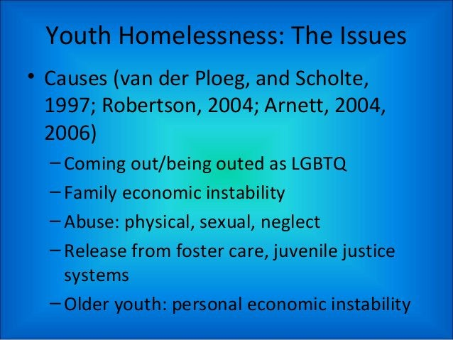 Youth Homelessness: The Issues • Causes (van der Ploeg, and Scholte, 1997; Robertson, 2004; Arnett, 2004, 2006) –Coming ou...
