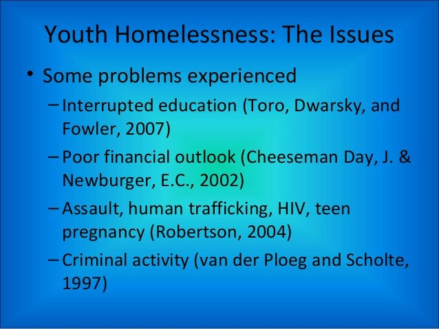 Youth Homelessness: The Issues • Some problems experienced –Interrupted education (Toro, Dwarsky, and Fowler, 2007) –Poor ...
