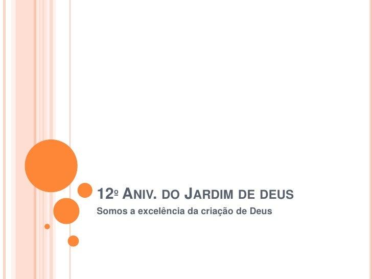 12º Aniv. do Jardim de deus<br />Somos a excelência da criação de Deus<br />